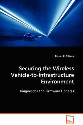 Securing the Wireless Vehicle-To-Infrastructure Environment by Dennis K. Nilsson