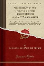 Administration and Operations of the Pension Benefit Guaranty Corporation by Committee On Ways and Means