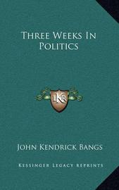 Three Weeks in Politics by John Kendrick Bangs