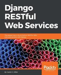 Django RESTful Web Services by Gaston C Hillar