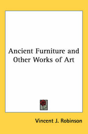 Ancient Furniture and Other Works of Art by Vincent J. Robinson