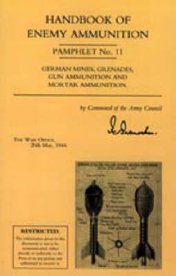 Handbook of Enemy Ammunition: War Office Pamphlet No 11; German Mines, Grenades, Gun Ammunition and Mortar Ammunition: No. 11 by Office 20 May 19 War Office 20 May 1944