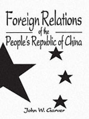 Foreign Relations of the People's Republic of China by John W Garver