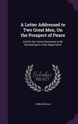 A Letter Addressed to Two Great Men, on the Prospect of Peace by John Douglas