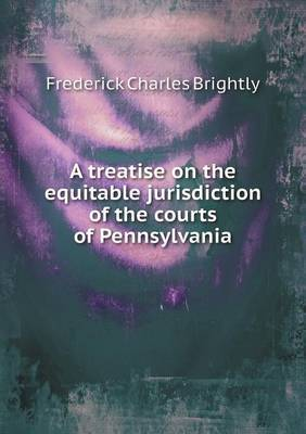 A Treatise on the Equitable Jurisdiction of the Courts of Pennsylvania by Frederick Charles Brightly