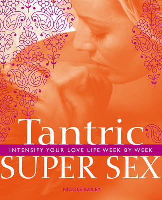 Tantric Super Sex: Intensify Your Love Life Week by Week by Nicole Bailey