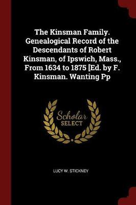 The Kinsman Family. Genealogical Record of the Descendants of Robert Kinsman, of Ipswich, Mass., from 1634 to 1875 [Ed. by F. Kinsman. Wanting Pp by Lucy W. Stickney image