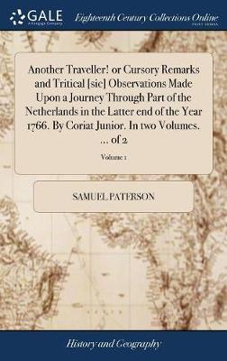 Another Traveller! or Cursory Remarks and Tritical [sic] Observations Made Upon a Journey Through Part of the Netherlands in the Latter End of the Year 1766. by Coriat Junior. in Two Volumes. ... of 2; Volume 1 by Samuel Paterson