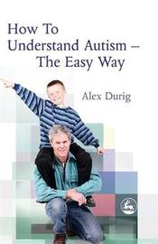 How to Understand Autism - The Easy Way by Alexander Durig