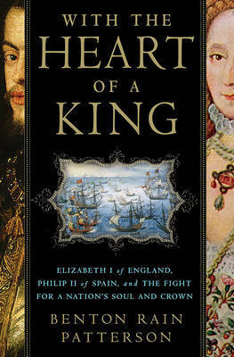 With the Heart of a King: Elizabeth I of England, Philip II of Spain and the Fight for a Nation's Soul and Crown by Benton Rain Patterson