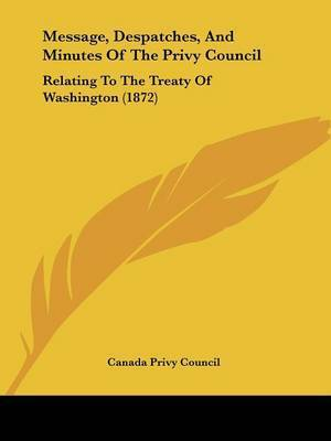 Message, Despatches, And Minutes Of The Privy Council: Relating To The Treaty Of Washington (1872) by Canada Privy Council