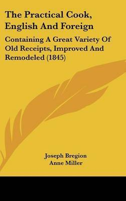 The Practical Cook, English and Foreign: Containing a Great Variety of Old Receipts, Improved and Remodeled (1845) by Anne Miller