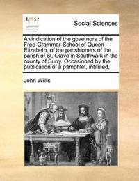 A Vindication of the Governors of the Free-Grammar-School of Queen Elizabeth, of the Parishioners of the Parish of St. Olave in Southwark in the County of Surry. Occasioned by the Publication of a Pamphlet, Intituled, by John Willis