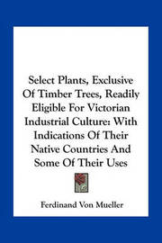 Select Plants, Exclusive of Timber Trees, Readily Eligible for Victorian Industrial Culture: With Indications of Their Native Countries and Some of Their Uses by Ferdinand Von Mueller image
