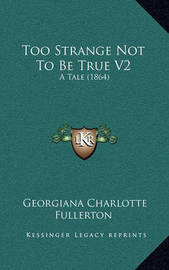 Too Strange Not to Be True V2: A Tale (1864) by Georgiana Charlotte Fullerton