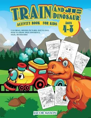 Train And Dinosaur Activity Book For Kids Ages 4-8 by Jacob Mason