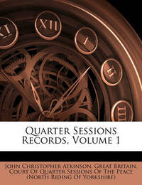 Quarter Sessions Records, Volume 1 by John Christopher Atkinson