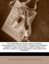 The Providence Selection of Hymns: Supplementary to Dr. Watts. Embracing Various Subjects, and Including a Great Variety of Metres. Particularly Designed for Christian Worship by Isaac Watts