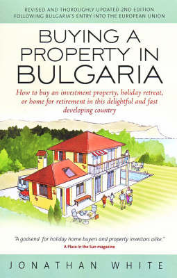 Buying a Property in Bulgaria: How to Buy an Investment Property, Holiday Retreat, or Home for Retirement in This Delightful and Fast Developing Country by Jonathan White