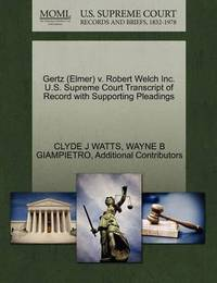 Gertz (Elmer) V. Robert Welch Inc. U.S. Supreme Court Transcript of Record with Supporting Pleadings by Clyde J Watts