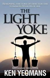 The Light Yoke: Debunking Banking - How to Remove the Heavy Burden of Bank Debt with Dividend Payments to All Citizens. by Ken B Yeomans