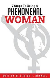 7 Steps to Being a Phenomenal Woman by Erica J Maxwell