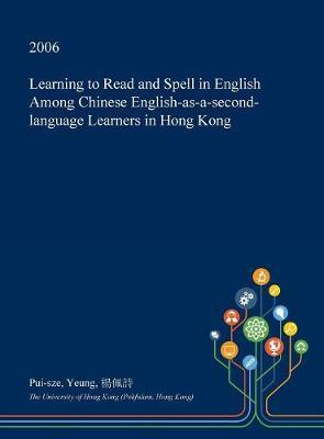 Learning to Read and Spell in English Among Chinese English-As-A-Second-Language Learners in Hong Kong by Pui-Sze Yeung