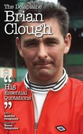 The Delaplaine Brian Clough - His Essential Quotations by Andrew Delaplaine