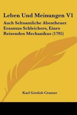 Leben Und Meinungen V1: Auch Seltsamliche Abentheuer Erasmus Schleichers, Eines Reisenden Mechanikus (1795) by Karl Gottlob Cramer image