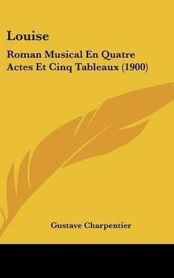 Louise: Roman Musical En Quatre Actes Et Cinq Tableaux (1900) by Gustave Charpentier