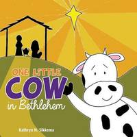 One Little Cow in Bethlehem by Kathryn N Sikkema
