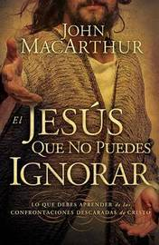 El Jesus Que No Puedes Ignorar: Lo Que Debes Aprender de las Confrontaciones Descaradas de Cristo by John MacArthur, Jr image