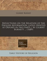 Reflections on the Relation of the English Reformation, Lately Printed at Oxford in Two Parts / By Gilbert Burnett ... (1689) by Gilbert Burnet