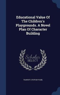 Educational Value of the Children's Playgrounds. a Novel Plan of Character Building by Tsanoff Stoyan Vasil