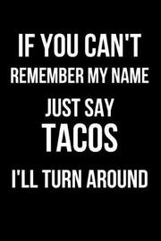If You Can't Remember My Name Just Say Tacos I'll Turn Around by Mary Lou Darling