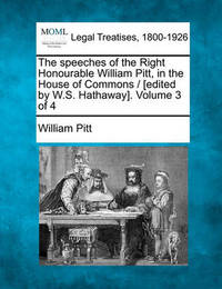 The Speeches of the Right Honourable William Pitt, in the House of Commons / [Edited by W.S. Hathaway]. Volume 3 of 4 by William Pitt