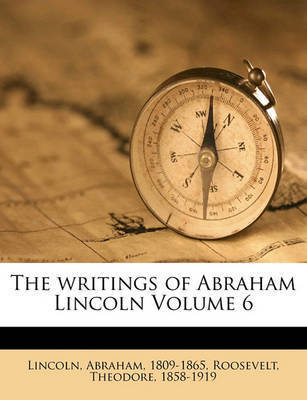 The Writings of Abraham Lincoln Volume 6 by Abraham Lincoln