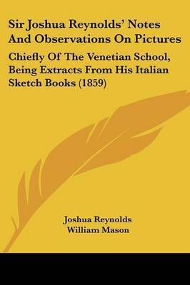 Sir Joshua Reynolds' Notes And Observations On Pictures: Chiefly Of The Venetian School, Being Extracts From His Italian Sketch Books (1859) by Sir Joshua Reynolds
