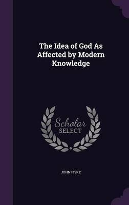 The Idea of God as Affected by Modern Knowledge by John Fiske image