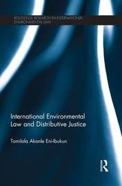 International Environmental Law and Distributive Justice by Tomilola Akanle Eni-Ibukun