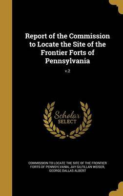 Report of the Commission to Locate the Site of the Frontier Forts of Pennsylvania; V.2 by Thomas Lynch 1862- Montgomery