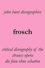Frosch. Critical Discography of the Strauss Opera Die Frau Ohne Schatten. [the Woman Without a Shadow]. by John Hunt
