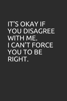 It's Okay If You Disagree with Me. I Can't Force You to Be Right. by Perfect Journals