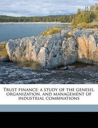 Trust Finance; A Study of the Genesis, Organization, and Management of Industrial Combinations by Edward Sherwood Mead