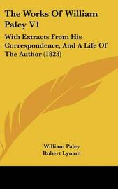 The Works of William Paley V1: With Extracts from His Correspondence, and a Life of the Author (1823) by William Paley