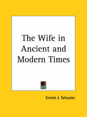 The Wife in Ancient & Modern Times (1911) by Ernest J. Schuster
