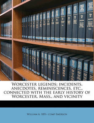 Worcester Legends; Incidents, Anecdotes, Reminiscences, Etc., Connected with the Early History of Worcester, Mass., and Vicinity by William Andrew Emerson