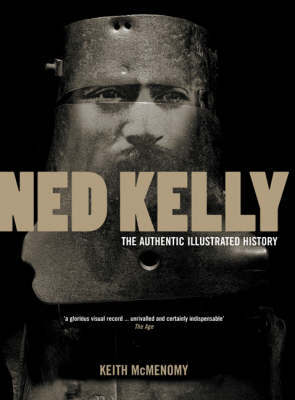 Ned Kelly: The Authentic Illustrated History by Keith McMenomy