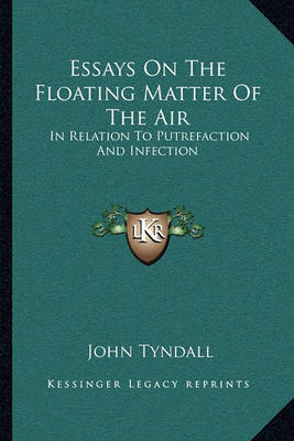 Essays on the Floating Matter of the Air: In Relation to Putrefaction and Infection by John Tyndall