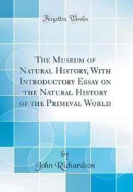 The Museum of Natural History, with Introductory Essay on the Natural History of the Primeval World (Classic Reprint) by (John) Richardson image